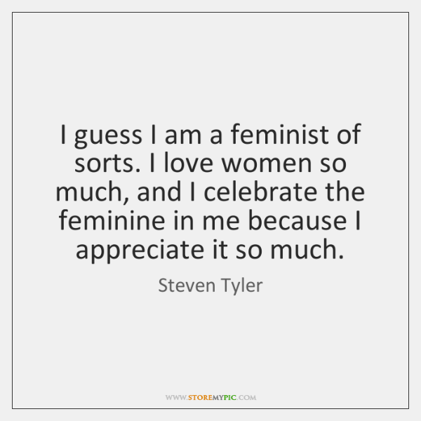 I guess I am a feminist of sorts. I love women so ...