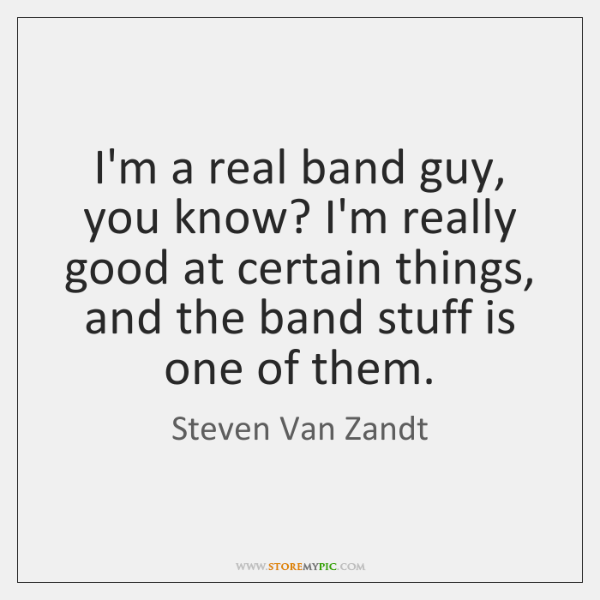 I'm a real band guy, you know? I'm really good at certain ...