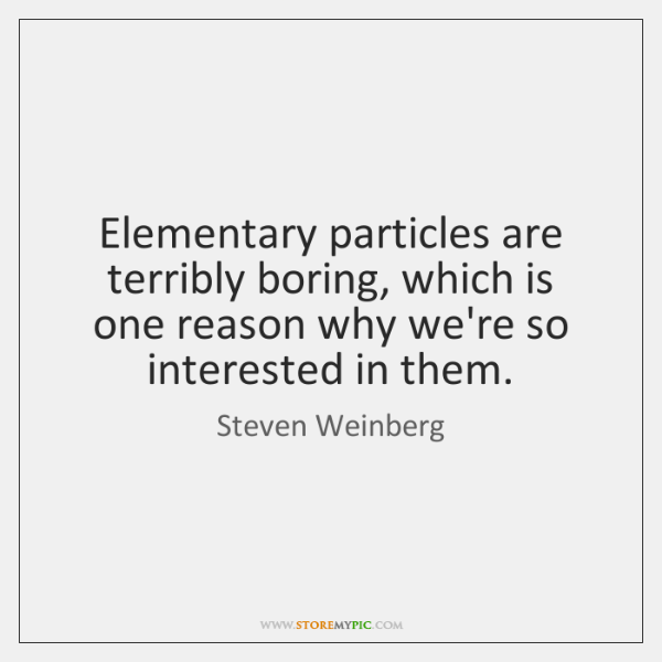 Elementary particles are terribly boring, which is one reason why we're so ...