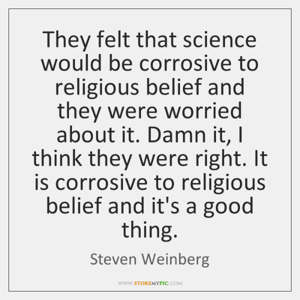 They felt that science would be corrosive to religious belief and they ...