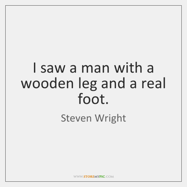 I saw a man with a wooden leg and a real foot.
