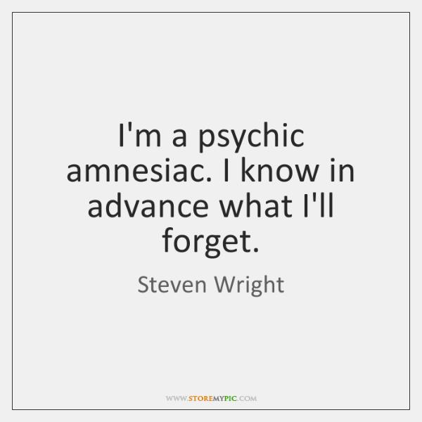 I'm a psychic amnesiac. I know in advance what I'll forget.