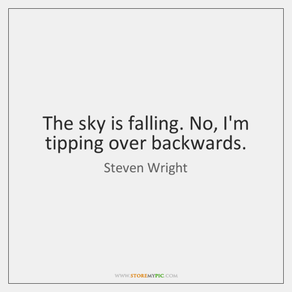 The sky is falling. No, I'm tipping over backwards.