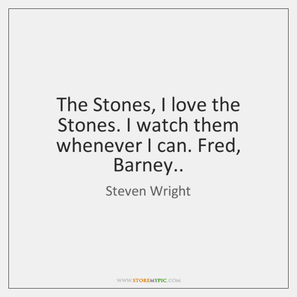 The Stones, I love the Stones. I watch them whenever I can. ...