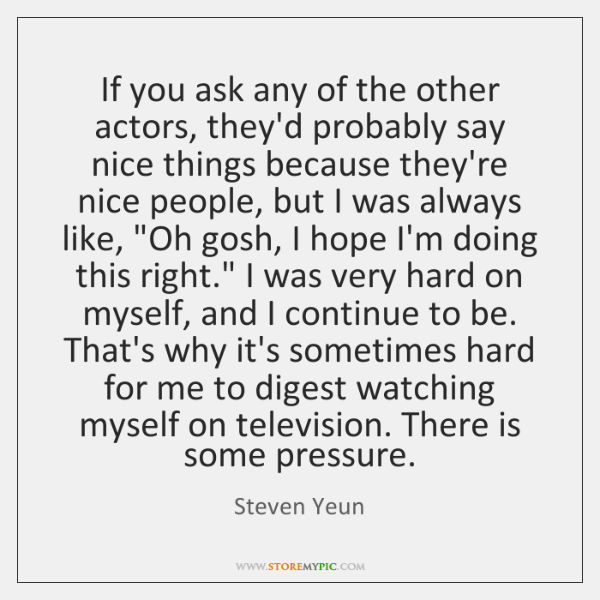 If you ask any of the other actors, they'd probably say nice ...
