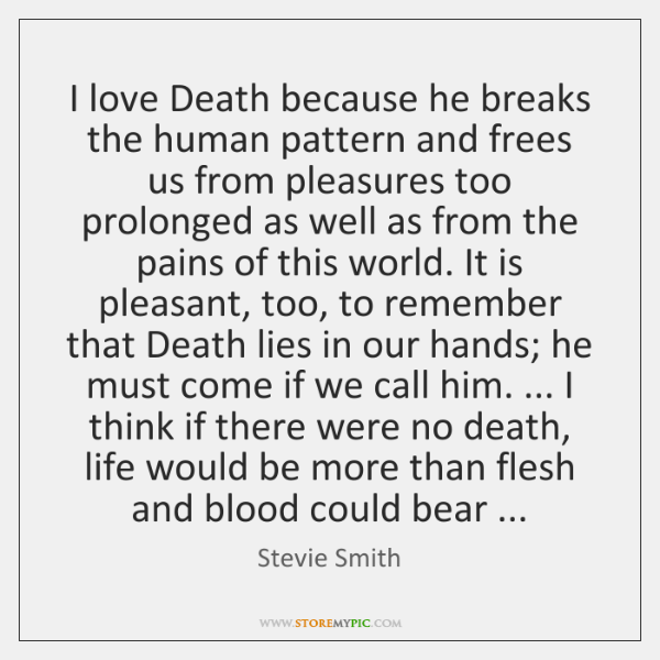 I love Death because he breaks the human pattern and frees us ...
