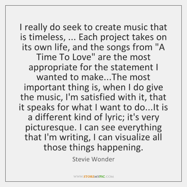 I really do seek to create music that is timeless, ... Each project ...