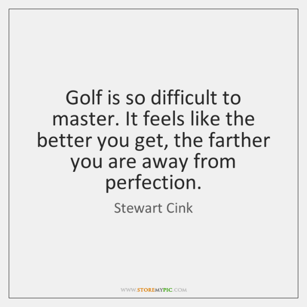 Golf is so difficult to master. It feels like the better you ...