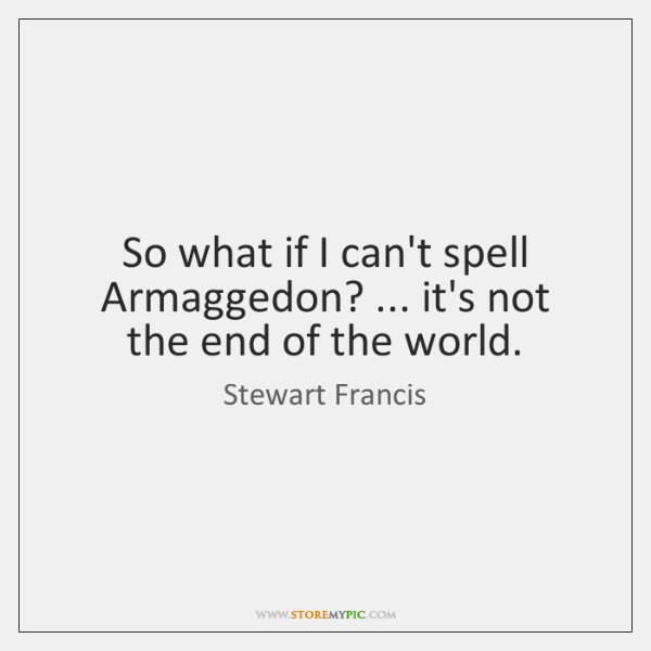 So what if I can't spell Armaggedon? ... it's not the end of ...