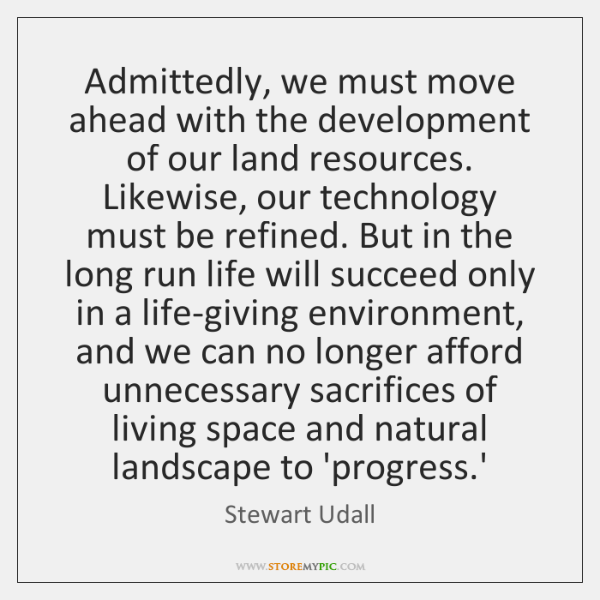Admittedly, we must move ahead with the development of our land resources. ...
