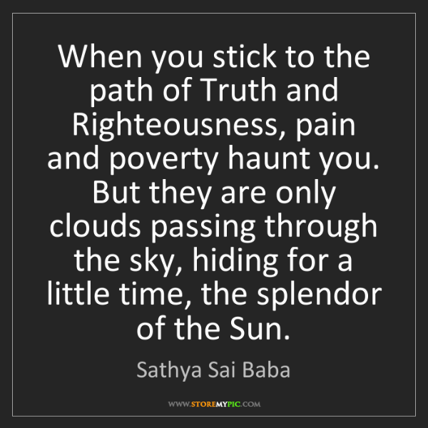 Sathya Sai Baba: When you stick to the path of Truth and Righteousness,...