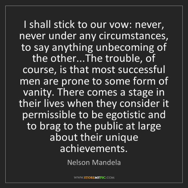 Nelson Mandela: I shall stick to our vow: never, never under any circumstances,...