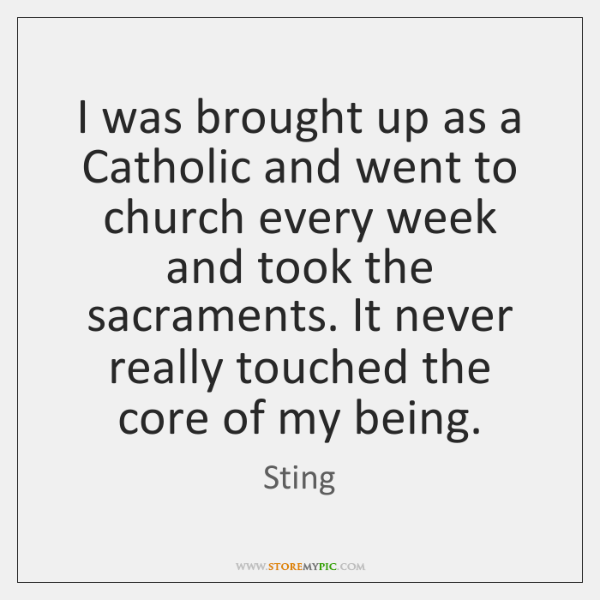 I was brought up as a Catholic and went to church every ...