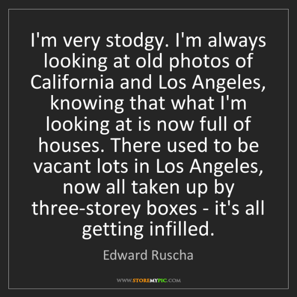 Edward Ruscha: I'm very stodgy. I'm always looking at old photos of...