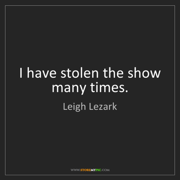 Leigh Lezark: I have stolen the show many times.