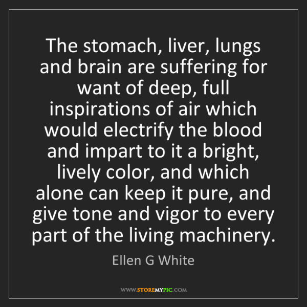 Ellen G White: The stomach, liver, lungs and brain are suffering for...