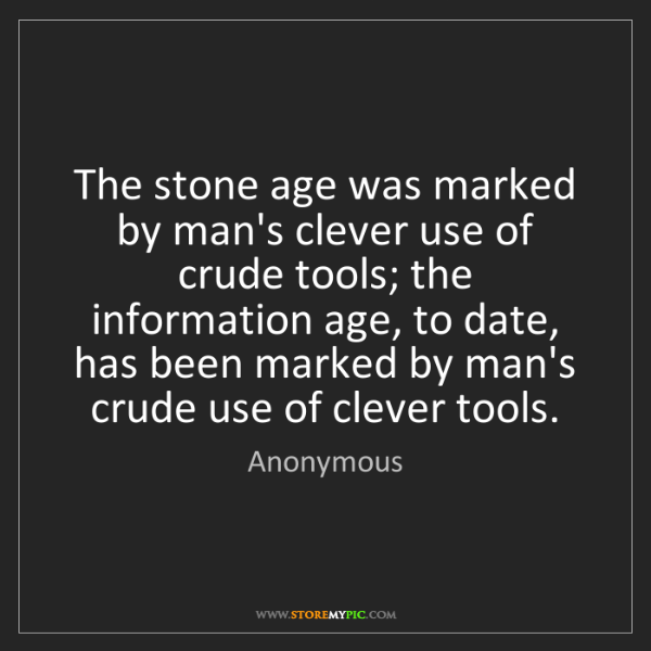 Anonymous: The stone age was marked by man's clever use of crude...