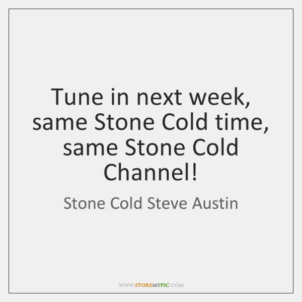 Tune in next week, same Stone Cold time, same Stone Cold Channel!