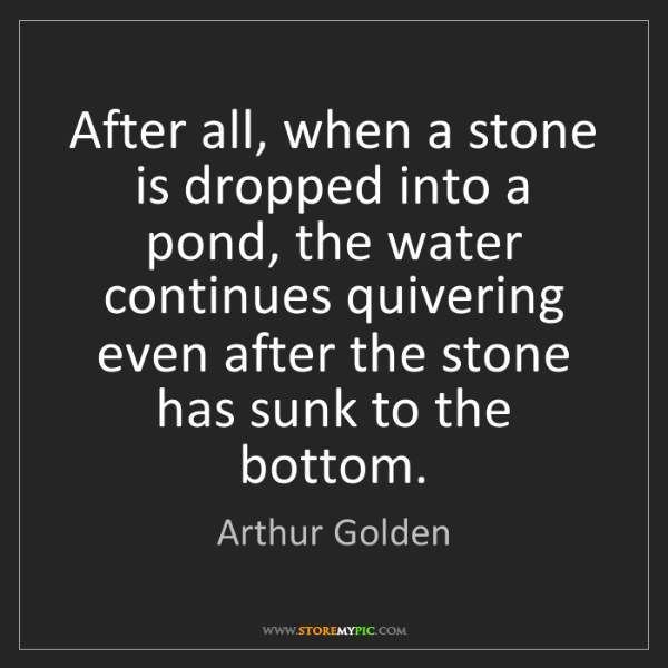 Arthur Golden: After all, when a stone is dropped into a pond, the water...