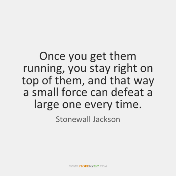 Once you get them running, you stay right on top of them, ...