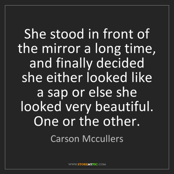 Carson Mccullers: She stood in front of the mirror a long time, and finally...