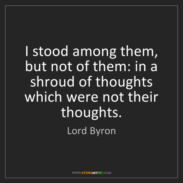Lord Byron: I stood among them, but not of them: in a shroud of thoughts...