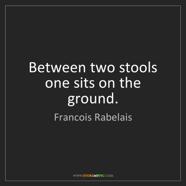 Francois Rabelais: Between two stools one sits on the ground.