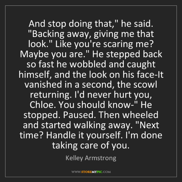 "Kelley Armstrong: And stop doing that,"" he said. ""Backing away, giving..."
