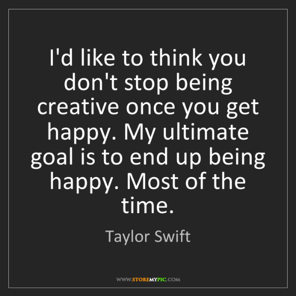 Taylor Swift: I'd like to think you don't stop being creative once...