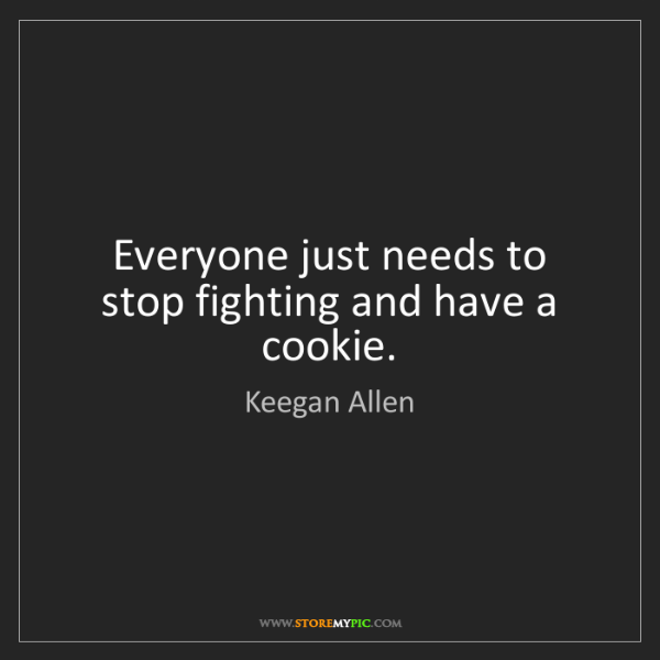 Keegan Allen: Everyone just needs to stop fighting and have a cookie.