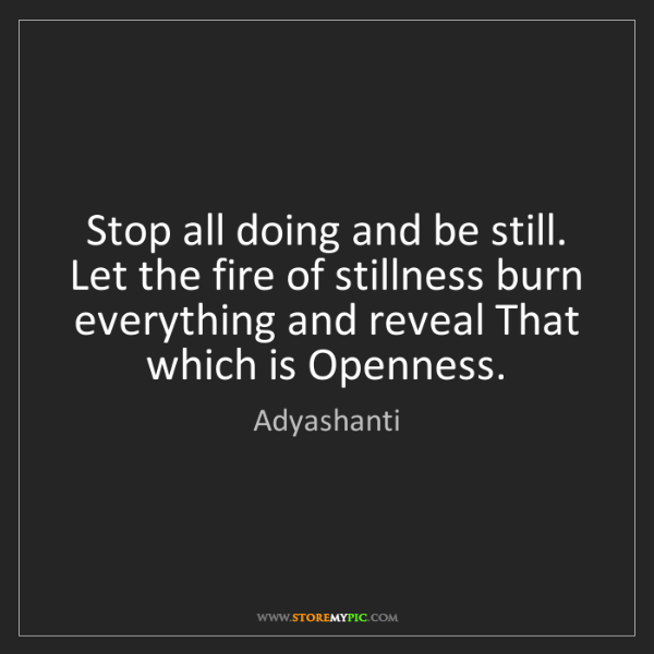 Adyashanti: Stop all doing and be still. Let the fire of stillness...