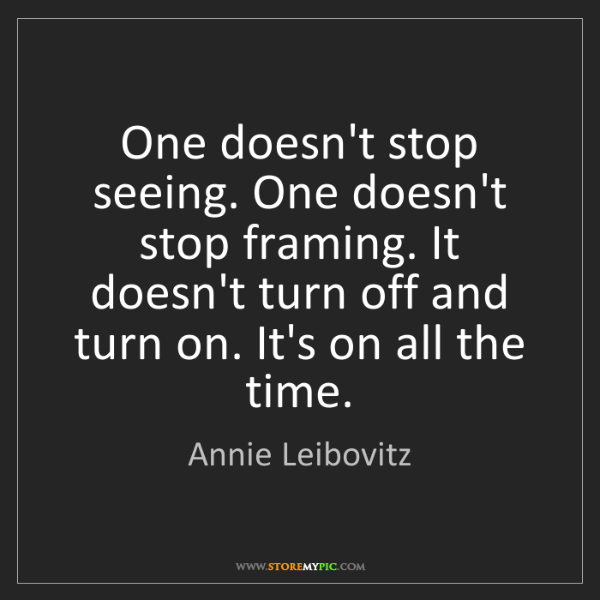 Annie Leibovitz: One doesn't stop seeing. One doesn't stop framing. It...