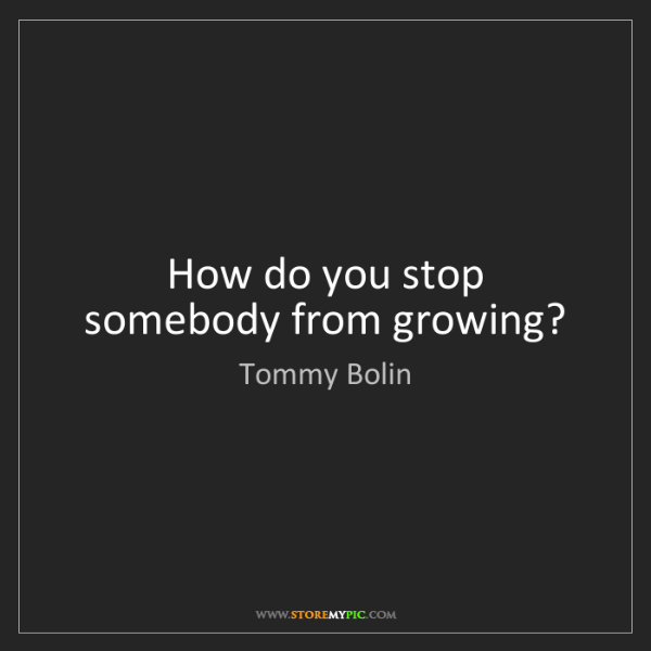 Tommy Bolin: How do you stop somebody from growing?