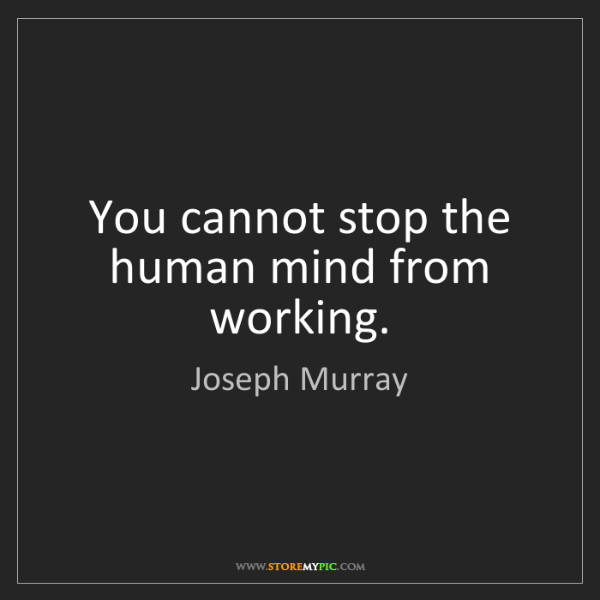 Joseph Murray: You cannot stop the human mind from working.