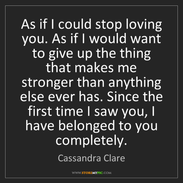 Cassandra Clare: As if I could stop loving you. As if I would want to...