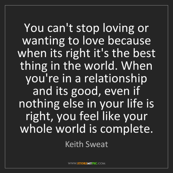 Keith Sweat: You can't stop loving or wanting to love because when...