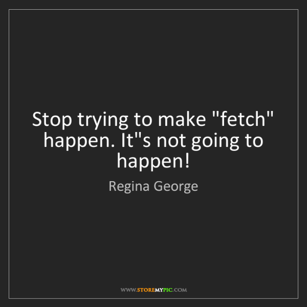 "Regina George: Stop trying to make ""fetch"" happen. It's not going to..."