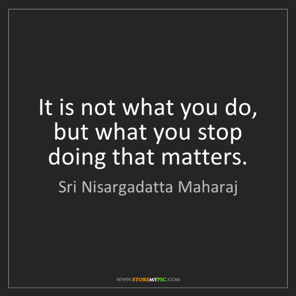 Sri Nisargadatta Maharaj: It is not what you do, but what you stop doing that matters.