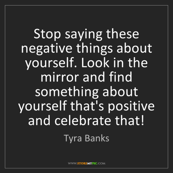 Tyra Banks: Stop saying these negative things about yourself. Look...