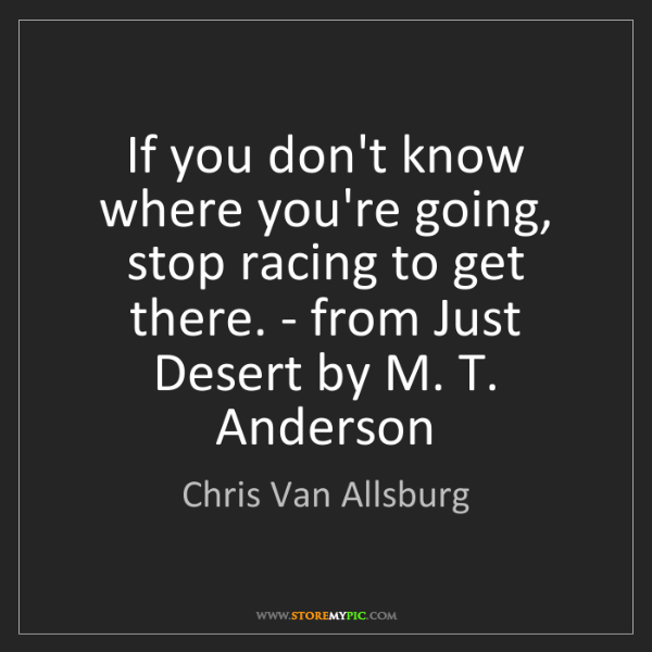 Chris Van Allsburg: If you don't know where you're going, stop racing to...