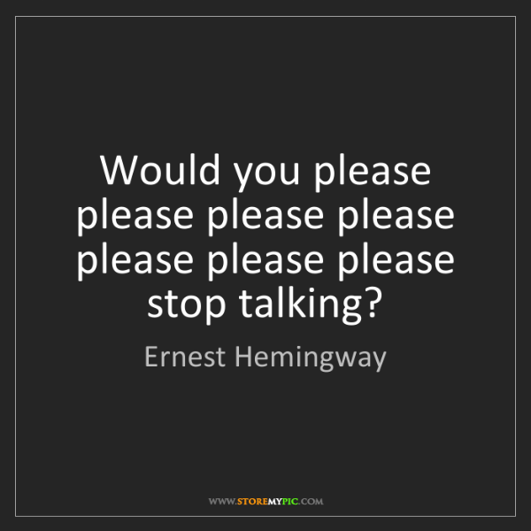 Ernest Hemingway: Would you please please please please please please please...