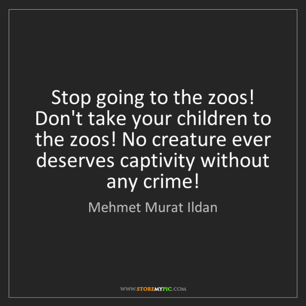 Mehmet Murat Ildan: Stop going to the zoos! Don't take your children to the...
