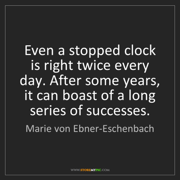 Marie von Ebner-Eschenbach: Even a stopped clock is right twice every day. After...