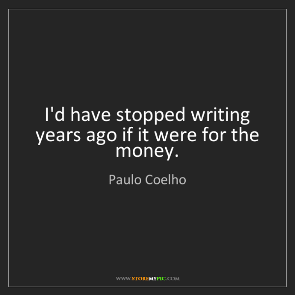 Paulo Coelho: I'd have stopped writing years ago if it were for the...