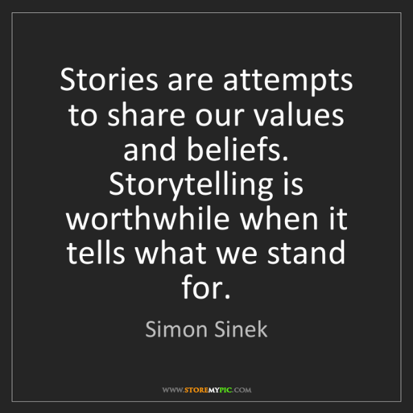 Simon Sinek: Stories are attempts to share our values and beliefs....