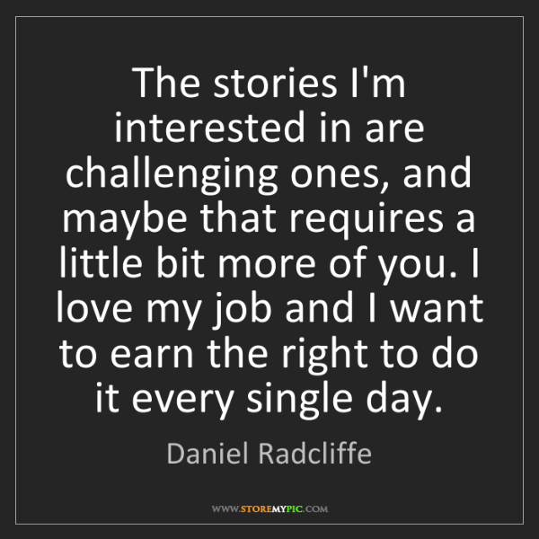 Daniel Radcliffe: The stories I'm interested in are challenging ones, and...
