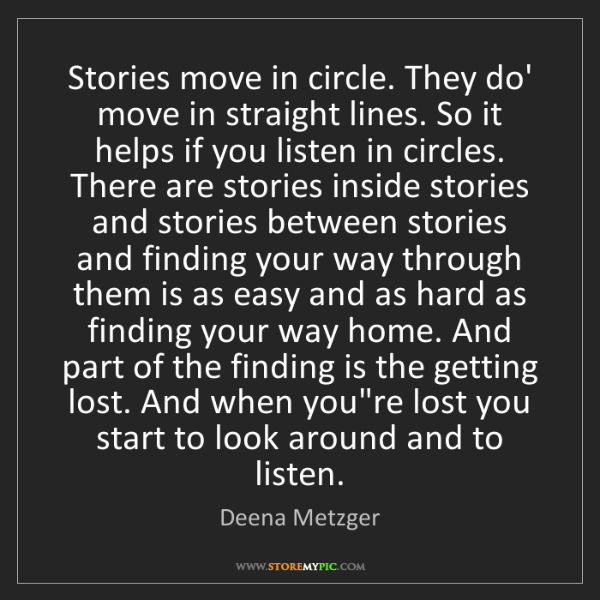 Deena Metzger: Stories move in circle. They do' move in straight lines....