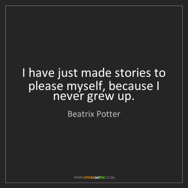 Beatrix Potter: I have just made stories to please myself, because I...