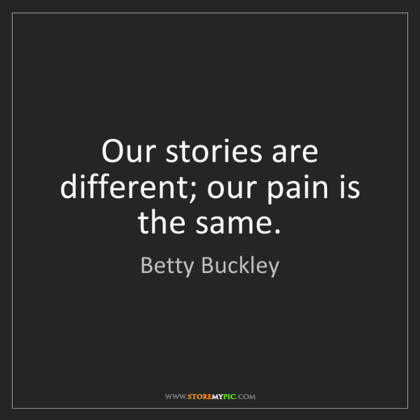 Betty Buckley: Our stories are different; our pain is the same.