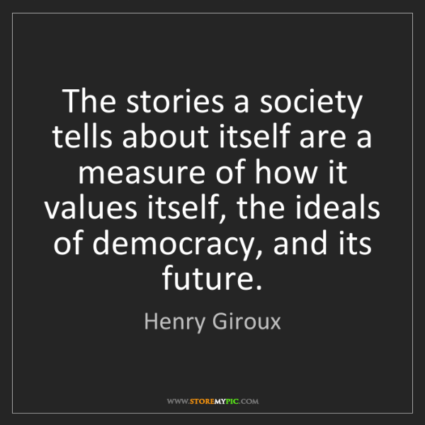 Henry Giroux: The stories a society tells about itself are a measure...